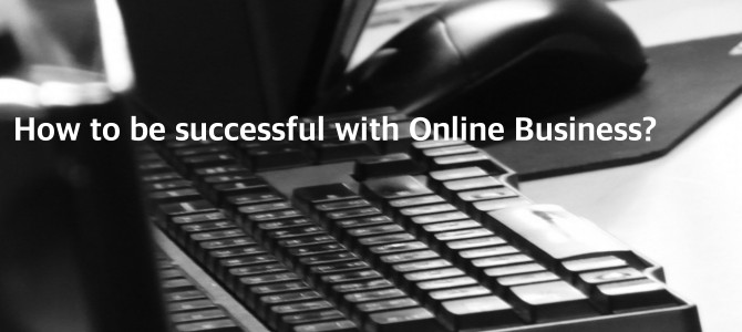 How to be Successful with Online Business? – My personal Experience