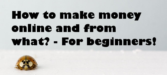 How to make money online and from what? – For beginners!